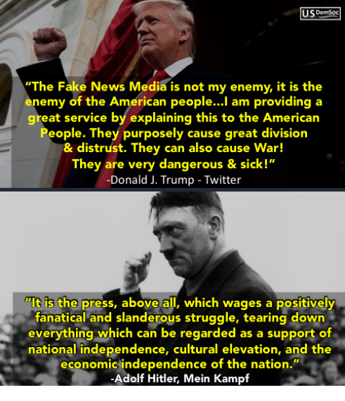 "Trump Twitter: USDemsoc  ""The Fake News Media is not my enemy, it is the  nemy of the American people...l am providing a  great service by explaining this to the Americarn  People. They purposely cause great division  & distrust. They can also cause War!  They are very dangerous & sick!""  -Donald J. Trump - Twitter  ""It is the press, above all, which wages a positively  fanatical and slanderous struggle, tearing down  everything which can be regarded as a support of  national independence, cultural elevation, and the  economic independence of the nation.  -Adolf Hitler, Mein Kampf  ес"