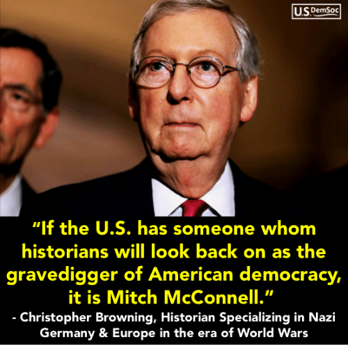 """Mitch McConnell: USDemSoo  """"If the U.S. has someone whom  historians will look back on as the  gravedigger of Ameri ,  it is Mitch McConnell.""""  Christopher Browning, Historian Specializing in Nazi  Germany & Europe in the era of World Wars  can democracy"""