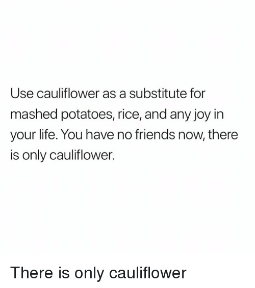 Friends, Life, and Girl Memes: Use cauliflower as a substitute for  mashed potatoes, rice, and any joy in  your life. You have no friends now, there  is only cauliflower. There is only cauliflower