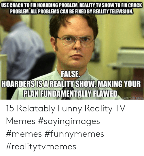 Relatably: USE CRACK TO FIX HOARDING PROBLEM, REALITY TV SHOW TO FIX CRACK  PROBLEM. ALL PROBLEMS CAN BE FIXED BY REALITY TELEVISION  FALSE  HOARDERSISAREALITY SHOW, MAKING YOUR  PLAN FUNDAMENTALLY FLAWED  uickmeme.co 15 Relatably Funny Reality TV Memes #sayingimages #memes #funnymemes #realitytvmemes