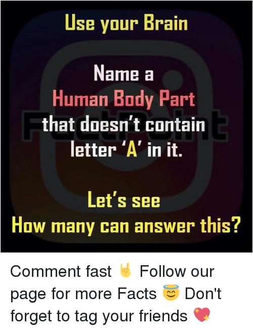 Memes, 🤖, and Answers: Use your Brain  Name a  Human Body Part  that doesn't contain  letter 'A' in it.  Let's see  How many can answer this? Comment fast 🤘 Follow our page for more Facts 😇 Don't forget to tag your friends 💖