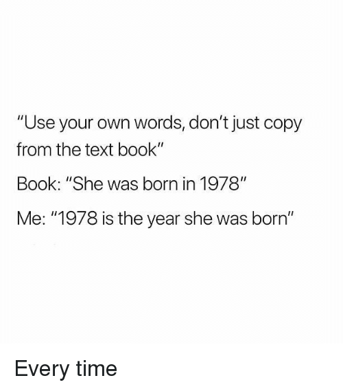 """Memes, Book, and Text: """"Use your own words, don't just copy  from the text book'""""  Book: """"She was born in 1978""""  Me: """"1978 is the year she was born"""" Every time"""