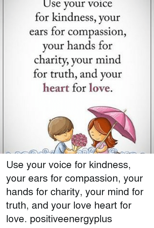 Compassion: Use your voice  for kindness, your  ears for compassion  your hands for  charity, your mind  for truth, and your  heart for love. Use your voice for kindness, your ears for compassion, your hands for charity, your mind for truth, and your love heart for love. positiveenergyplus