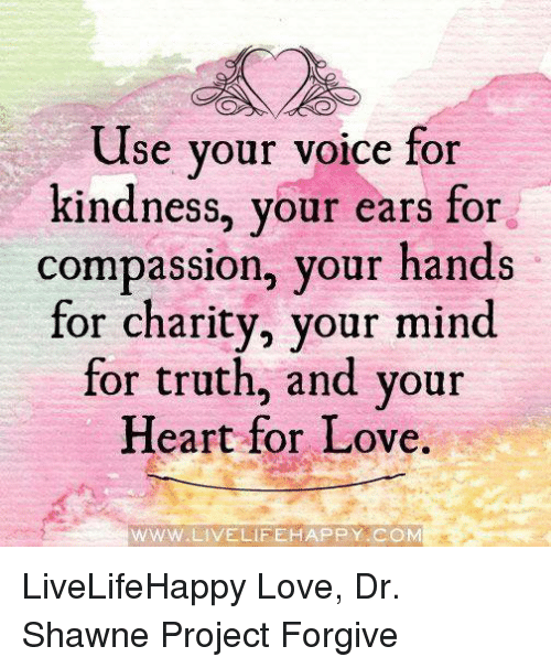 Compassion: Use your voice for  kindness, your ears for  compassion, your hands  for charity, your mind  for truth, and your  Heart for Love.  WWW W.LIVELIFE HAPPY COM LiveLifeHappy  Love, Dr. Shawne Project Forgive
