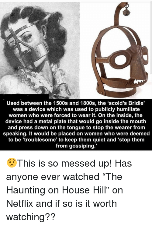 """gossiping: Used between the 1500s and 1800s, the 'scold's Bridle'  was a device which was used to publicly humiliate  women who were forced to wear it. On the inside, the  device had a metal plate that would go inside the mouth  and press down on the tongue to stop the wearer from  speaking. It would be placed on women who were deemed  to be 'troublesome' to keep them quiet and 'stop them  from gossiping. 😧This is so messed up! Has anyone ever watched """"The Haunting on House Hill"""" on Netflix and if so is it worth watching??"""