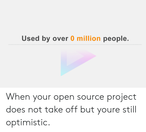 open source: Used by over 0 million people. When your open source project does not take off but youre still optimistic.