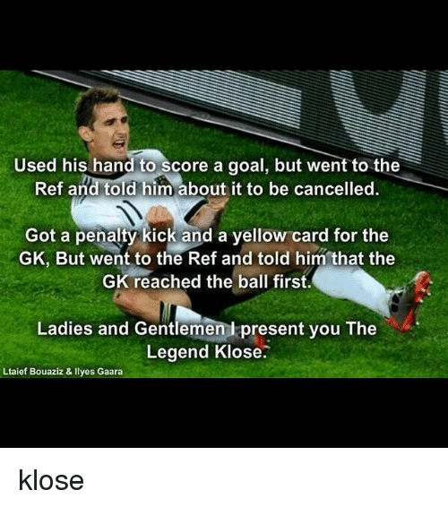 Goals, Soccer, and Goal: Used his hand to score a goal, but went to the  Ref and told him about it to be cancelled.  Got a penalty kick and a yellow card for the  GK, But went to the Ref and told him that the  GK reached the ball first.  Ladies and Gentlemen present you The  Legend Klose.  Ltaief Bouaziz & Ilyes Gaara klose
