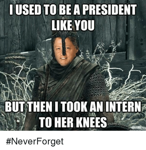 Dank Memes: USED TO BE  A PRESIDENT  LIKE YOU  BUT THEN ITOOK AN INTERN  TO HER KNEES #NeverForget
