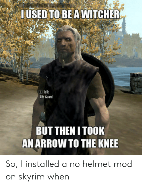 Took An Arrow To The Knee: USED TO BE A WITCHER  Talk  Rift Guard  BUT THENI TOOK  AN ARROW TO THE KNEE So, I installed a no helmet mod on skyrim when