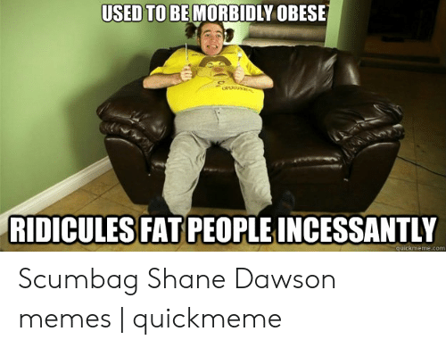 Shane Dawson Memes: USED TO BE MORBIDLY OBESE  RIDICULES FAT PEOPLE INCESSANTLY  quickmeme.com Scumbag Shane Dawson memes   quickmeme
