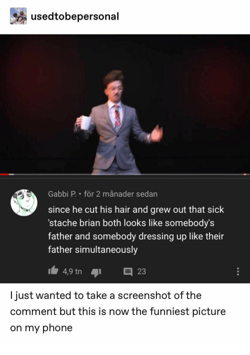 stache: usedtobepersonal  Gabbi P. för 2 månader sedan  since he cut his hair and grew out that sick  stache brian both looks like somebody's  father and somebody dressing up like their  father simultaneously  4,9 tn  E23  I just wanted to take a screenshot of the  comment but this is now the funniest picture  on my phone