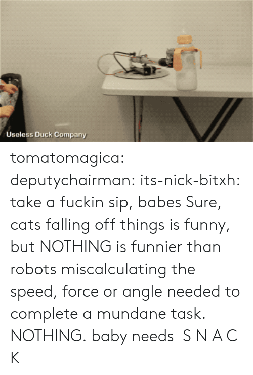 falling off: Useless Duck Company tomatomagica: deputychairman:  its-nick-bitxh: take a fuckin sip, babes Sure, cats falling off things is funny, but NOTHING is funnier than robots miscalculating the speed, force or angle needed to complete a mundane task. NOTHING.  baby needs S N A C K
