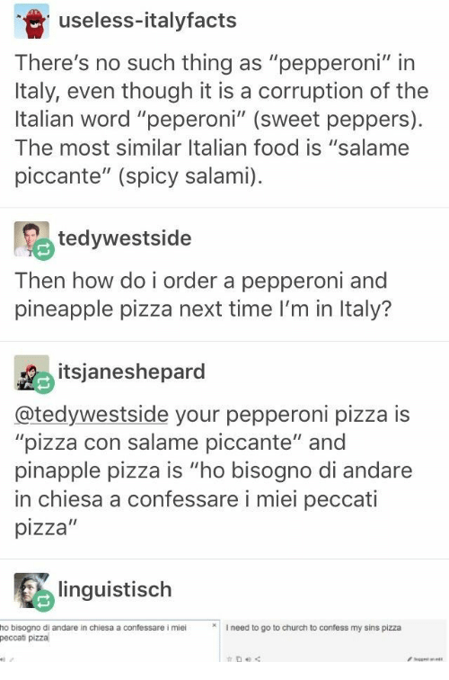 """italian: useless-italyfacts  There's no such thing as """"pepperoni"""" in  Italy, even though it is a corruption of the  Italian word """"peperoni"""" (sweet peppers)  The most similar Italian food is """"salame  piccante"""" (spicy salami)  tedywestside  Then how do i order a pepperoni and  pineapple pizza next time I'm in Italy?  itsjaneshepard  @tedywestside your pepperoni pizza is  """"pizza con salame piccante"""" and  pinapple pizza is """"ho bisogno di andare  in chiesa a confessare i miei peccati  pizza""""  linguistisch  I need to go to church to confess my sins pizza  ho bisogno di andare in chiesa a confessare i miei  peccati pizza  get ane"""