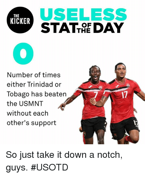 usmnt: USELESS  STATTE DAY  THE  KICKER  OF  0  Number of times  either Trinidad or  Tobago has beatern  the USMNT  without each  other's support  7  17 So just take it down a notch, guys. #USOTD