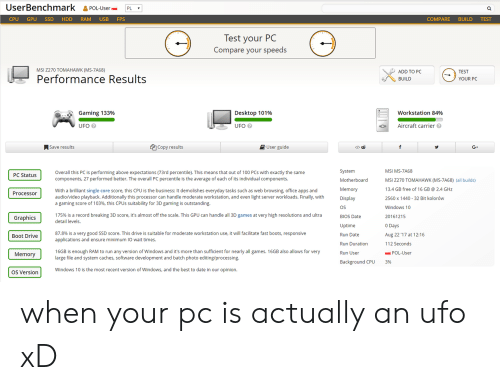 processor: UserBenchmark &POL-UsePL  CPU GPU SSD HDD RAM USB FPS  COMPARE BUILD TEST  lest your PC  Compare your speeds  MSI Z270 TOMAHAWK (MS-7A68)  ADD TO PC  BUILD  TEST  Performance Results  YOUR PC  Gaming 133%  Desktop 101%  workstation 84%  UFO  UFO  Aircraft carrier  ASave results  Copy results  User guide  </>由  G+  System  Motherboard  Memory  Display  OS  BIOS Date  Uptime  Run Date  Run Duration  Run User  MSI MS-7A68  MSI 2270 TOMAHAWK (MS-7A68) (all builds)  13.4 GB free of 16 GB 2.4 GHz  2560 x 1440 32 Bit kolorów  Windows 10  20161215  0 Days  Aug 22 '17 at 1 216  112 Seconds  Overall this PC is performing above expectations (73rd percentile). This means that out of 100 PCs with exactly the same  components, 27 performed better. The overall PC percentile is the average of each of its individual components.  PC Status  With a brilliant single core score, this CPU is the business: It demolishes everyday tasks such as web browsing, office apps and  audio/video playback. Additionally this processor can handle moderate workstation, and even light server workloads. Finally, with  a gaming score of 103%, this CPUs suitability for 3D gaming is outstanding.  Processoir  175% is a record breaking 3D score, it's almost off the scale. This GPU can handle all 3D games at very high resolutions and ultra  detail levels.  Graphics  87.8% is a very good SSD score. This drive is suitable for moderate workstation use, it will facilitate fast boots, responsive  applications and ensure minimum IO wait times.  Boot Drive  16GB is enough RAM to run any version of Windows and it's more than sufficient for nearly all games. 16GB also allows for very  large file and system caches, software development and batch photo editing/processing  Memory  POL-User  ackground CPU  3%  OS Version  Windows 10 is the most recent version of Windows, and the best to date in our opinion. when your pc is actually an ufo xD