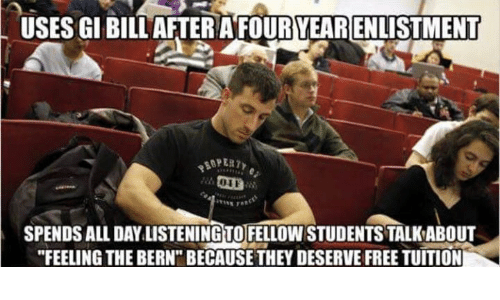 "Memes, Free, and Bills: USES GI BILL AFTERAFOURYEARENLISTMENT  SPENDS ALL DAYLISTENING TO FELLOWSTUDENTSTALKABOUT  ""FEELING THE BERN BECAUSE THEY DESERVE FREE TUITION"
