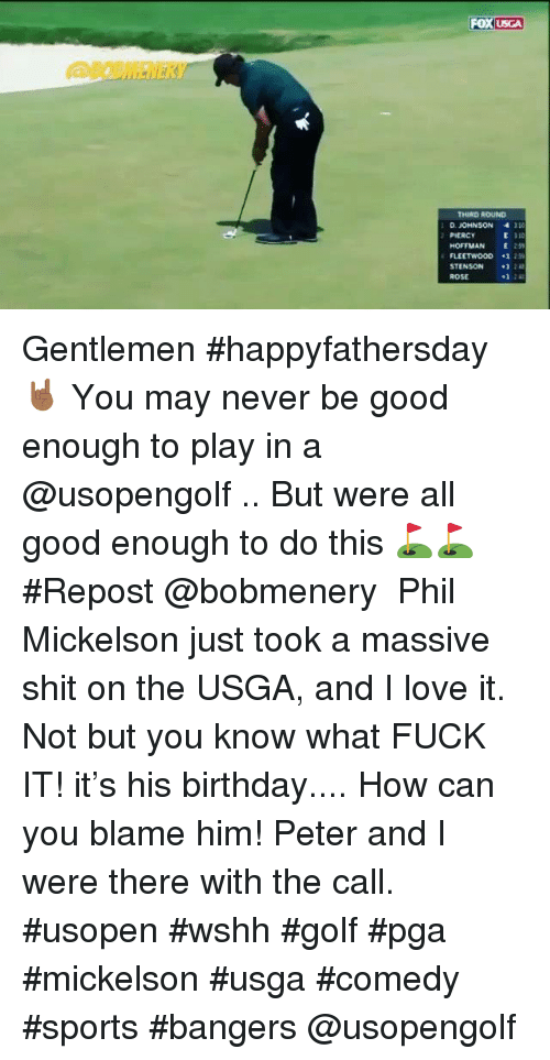 Birthday, Love, and Memes: USGA  THIRD ROUND  D. JOMNSON  30  PIERCY  HOFFMAN t 2s  PLEETWOOD 1 25  STENSON 12  ROSE  1 2 Gentlemen #happyfathersday 🤘🏾 You may never be good enough to play in a @usopengolf .. But were all good enough to do this ⛳️⛳️  #Repost @bobmenery ・・・ Phil Mickelson just took a massive shit on the USGA, and I love it. Not but you know what FUCK IT! it's his birthday.... How can you blame him! Peter and I were there with the call.  #usopen #wshh #golf #pga #mickelson #usga #comedy #sports #bangers @usopengolf