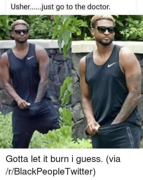 Go To The Doctor: Usher....just go to the doctor. <p>Gotta let it burn i guess. (via /r/BlackPeopleTwitter)</p>