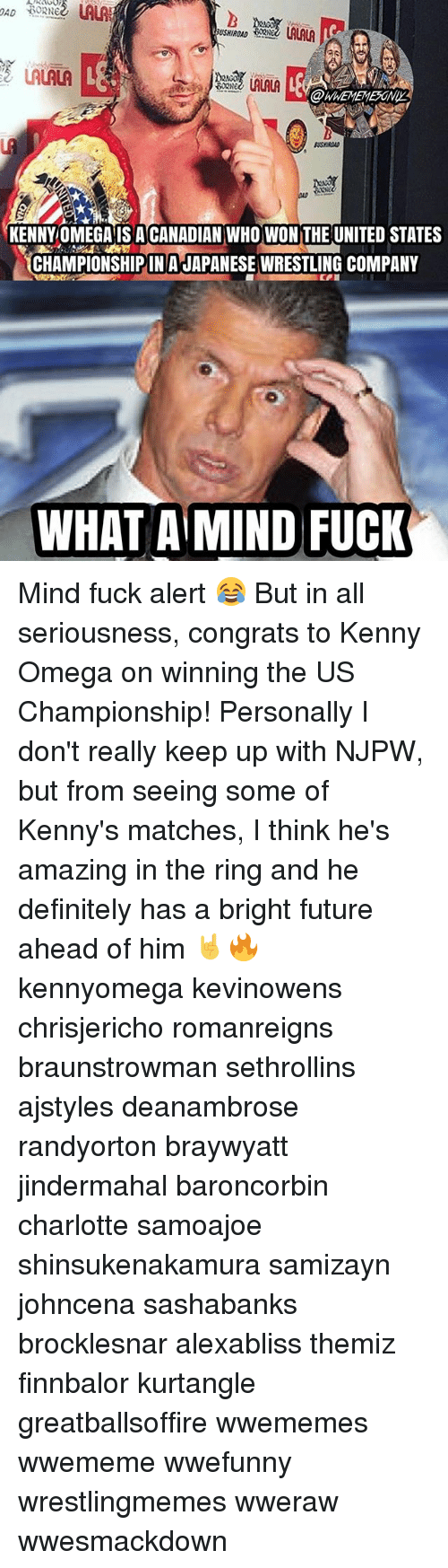Omega: USHIROAD  LALALA  @WHEMEMEONIY  KENNYOMEGA IS ACANADIAN WHO WON THE UNITED STATES  CHAMPIONSHIP IN A JAPANESE WRESILING COMPANY  WHAT A MIND FUCK Mind fuck alert 😂 But in all seriousness, congrats to Kenny Omega on winning the US Championship! Personally I don't really keep up with NJPW, but from seeing some of Kenny's matches, I think he's amazing in the ring and he definitely has a bright future ahead of him 🤘🔥 kennyomega kevinowens chrisjericho romanreigns braunstrowman sethrollins ajstyles deanambrose randyorton braywyatt jindermahal baroncorbin charlotte samoajoe shinsukenakamura samizayn johncena sashabanks brocklesnar alexabliss themiz finnbalor kurtangle greatballsoffire wwememes wwememe wwefunny wrestlingmemes wweraw wwesmackdown