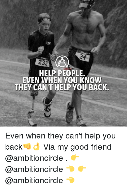 usie: USI  233  AMBITION  HELP PEOPLE.  EVEN WHEN YOU KNOW  THEY CAN HELP YOU BACK. Even when they can't help you back👊👌 Via my good friend @ambitioncircle . 👉 @ambitioncircle 👈 👉 @ambitioncircle 👈