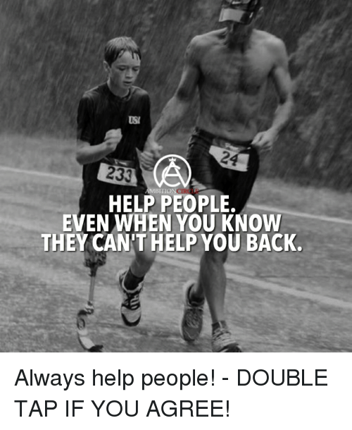 usie: USI  233  BITION  HELP PEOPLE.  EVEN WHEN YOU KNOW  THEY CAN'T HELP YOU BACK. Always help people! - DOUBLE TAP IF YOU AGREE!