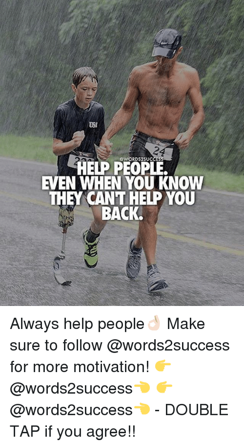 usie: USI  50WORDS2SUCCES  HELP PEOPLE.  EVEN WHEN YOU KNOW  THEY CANT HELP YOU  BACK. Always help people👌🏻 Make sure to follow @words2success for more motivation! 👉@words2success👈 👉@words2success👈 - DOUBLE TAP if you agree!!
