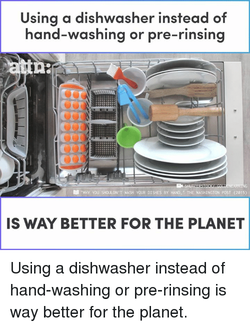 "Memes, Washington Post, and 🤖: Using a dishwasher instead of  hand-washing or pre-rinsing  Cor  erI  ""WHY YOU SHOULDN'T WASH YOUR DISHES BY HAND  WASHINGTON POST (2015)  IS WAY BETTER FOR THE PLANET Using a dishwasher instead of hand-washing or pre-rinsing is way better for the planet."