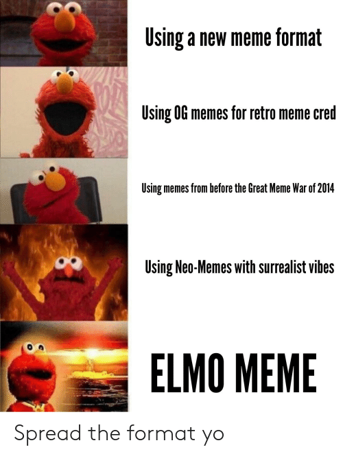 Great Meme War: Using a new meme format  Using 0G memes for retro meme cred  Using memes from before the Great Meme War of 2014  Using Neo-Memes with surrealist vibes  ELMO MEME Spread the format yo