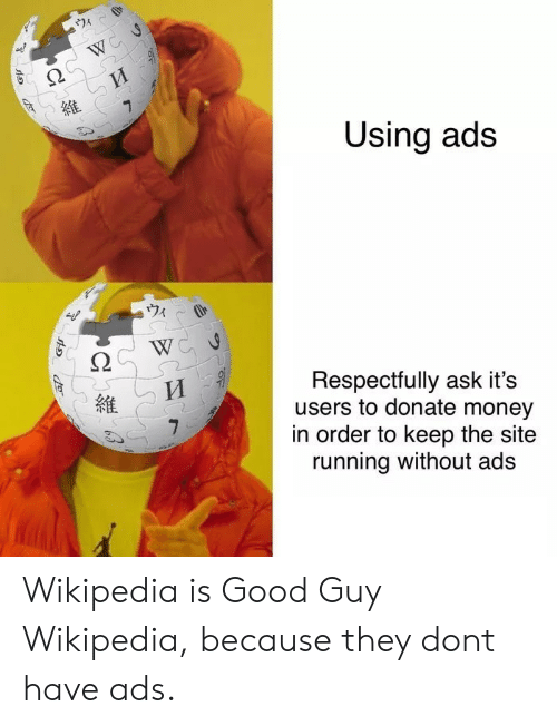 respectfully: Using ads  ウィ  Respectfully ask it's  users to donate money  in order to keep the site  running without ads  維 Wikipedia is Good Guy Wikipedia, because they dont have ads.