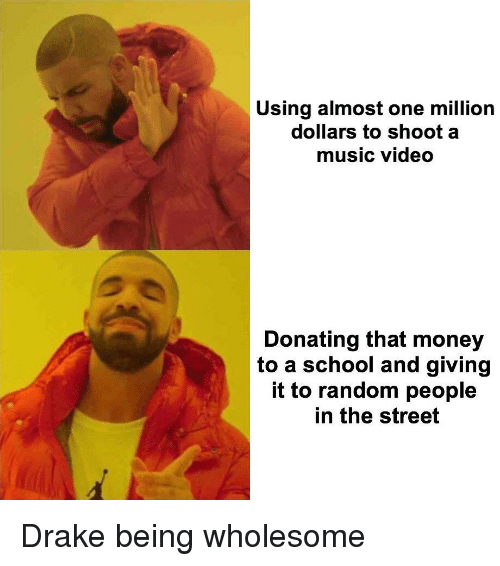 Drake, Money, and Music: Using almost one million  dollars to shoot a  music video  Donating that money  to a school and giving  it to random people  in the street <p>Drake being wholesome</p>