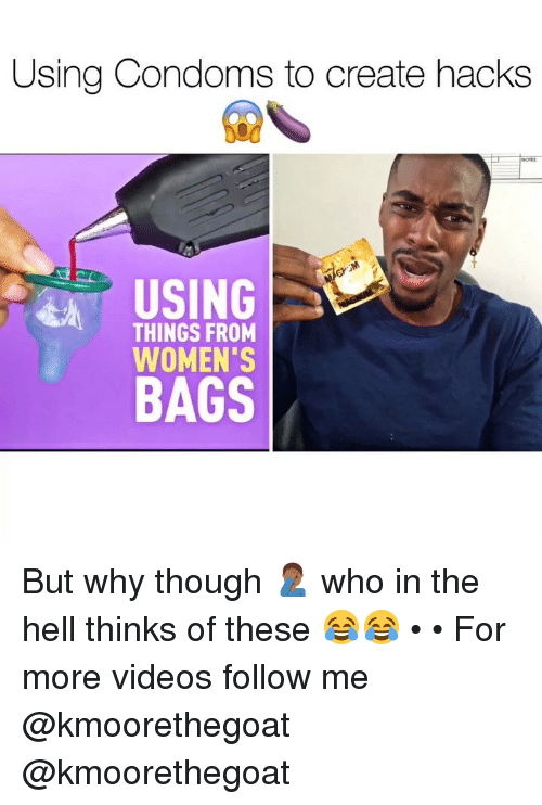 Memes, Videos, and Hell: Using Condoms to create hacks  USING  THINGS FROM  WOMEN'S  BAGS But why though 🤦🏾♂️ who in the hell thinks of these 😂😂 • • For more videos follow me @kmoorethegoat @kmoorethegoat