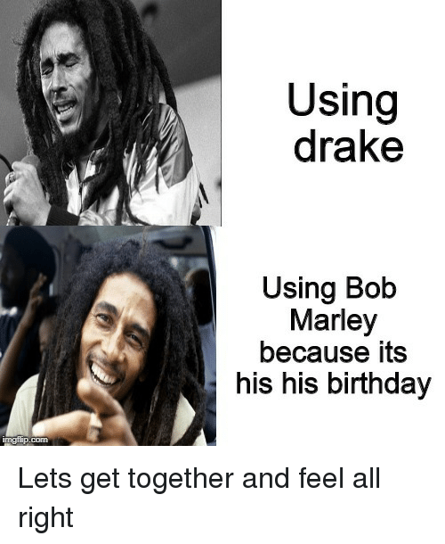 get together: Using  drake  Using Bob  Marley  because its  his his birthday Lets get together and feel all right