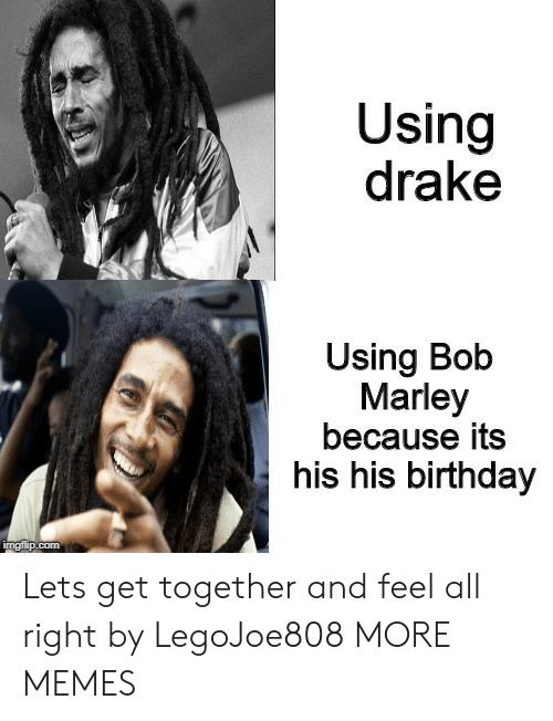 get together: Using  drake  Using Bob  Marley  because its  his his birthday Lets get together and feel all right by LegoJoe808 MORE MEMES