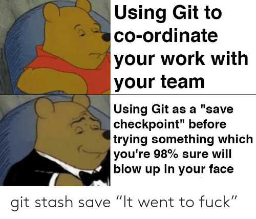 "stash: Using Git to  co-ordinate  your work with  your team  Using Git as a ""save  checkpoint"" before  trying something which  you're 98% sure will  blow up in your face git stash save ""It went to fuck"""