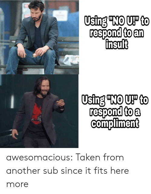 """insult: Using """"NO UP to  respond to an  insult  Using """"NO UP to  respond to a  compliment awesomacious:  Taken from another sub since it fits here more"""