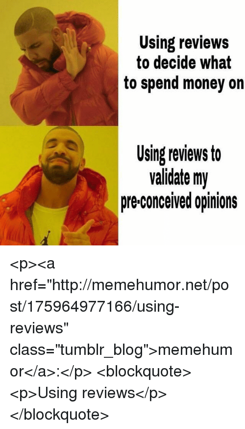 "Money, Tumblr, and Blog: Using reviews  to decide what  to spend money on  Using reviews to  validate my  pre-conceived opinions <p><a href=""http://memehumor.net/post/175964977166/using-reviews"" class=""tumblr_blog"">memehumor</a>:</p>  <blockquote><p>Using reviews</p></blockquote>"