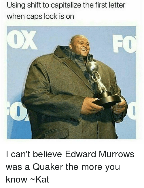 The More You Know, Tumblr, and Quaker: Using shift to capitalize the first letter  when caps lock is on I can't believe Edward Murrows was a Quaker the more you know ~Kat