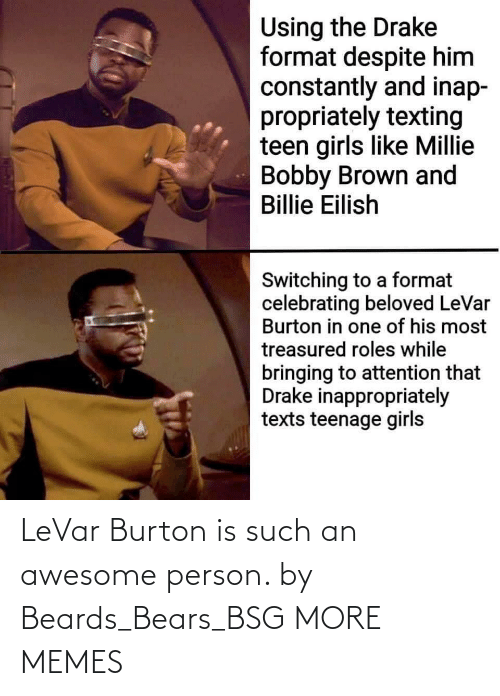 Bobby Brown: Using the Drake  format despite him  constantly and inap-  propriately texting  teen girls like Millie  Bobby Brown and  Billie Eilish  Switching to a format  celebrating beloved LeVar  Burton in one of his most  treasured roles while  bringing to attention that  Drake inappropriately  texts teenage girls LeVar Burton is such an awesome person. by Beards_Bears_BSG MORE MEMES