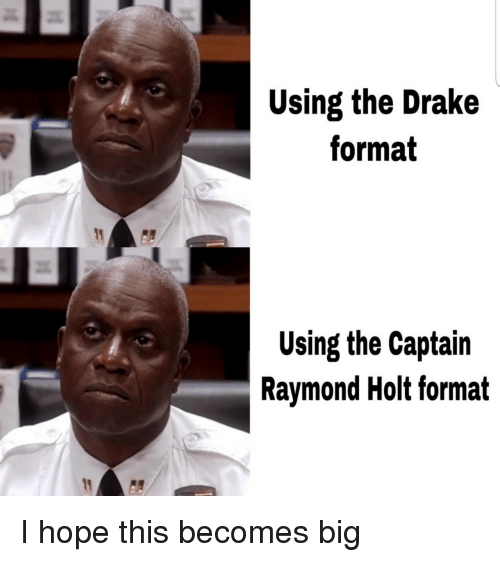 raymond: Using the Drake  format  Using the Captain  Raymond Holt format I hope this becomes big