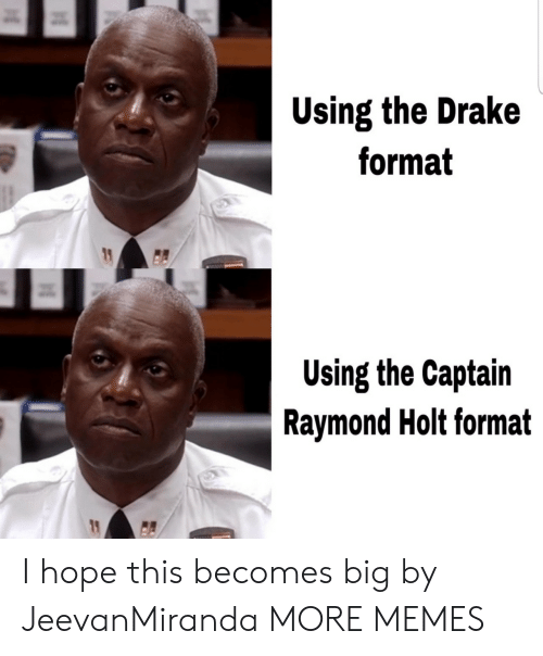 raymond: Using the Drake  format  Using the Captain  Raymond Holt format I hope this becomes big by JeevanMiranda MORE MEMES