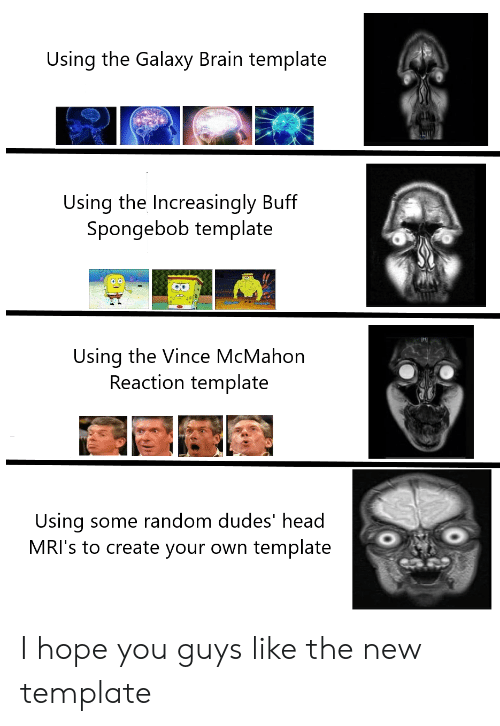 Vince McMahon: Using the Galaxy Brain template  Using the Increasingly Buff  Spongebob template  Using the Vince McMahon  Reaction template  Using some random dudes' head  MRI's to create your own template I hope you guys like the new template