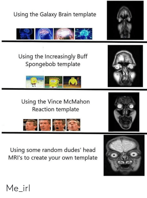 Vince McMahon: Using the Galaxy Brain template  Using the Increasingly Buff  Spongebob template  Using the Vince McMahon  Reaction template  Using some random dudes' head  MRI's to create your own template Me_irl