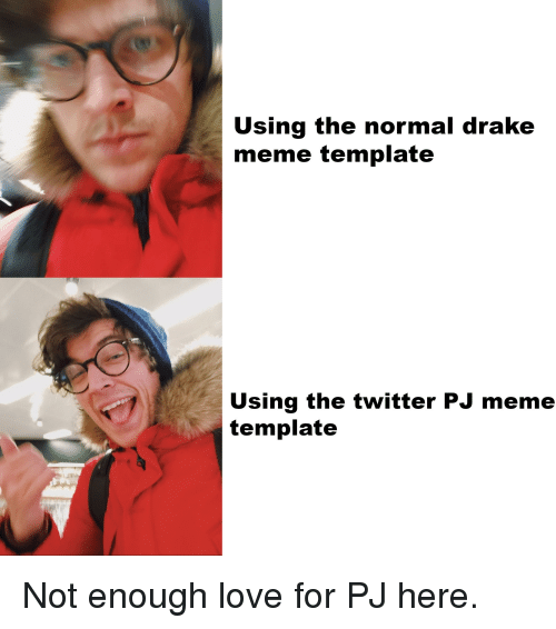 Pj Meme: Using the normal drake  meme template  Using the twitter PJ meme  template