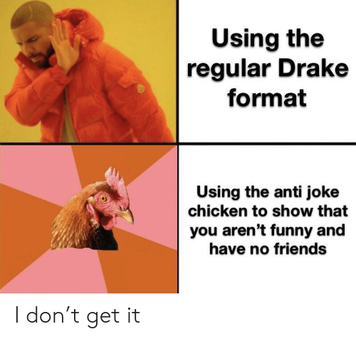 Anti Joke: Using the  regular Drake  format  Using the anti joke  chicken to show that  you aren't funny and  have no friends I don't get it