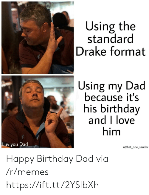 luv: Using the  standard  Drake format  Using my Dad  because it's  his birthday  and I love  him  Luv  Dad  you  u/that one_sander Happy Birthday Dad via /r/memes https://ift.tt/2YSlbXh