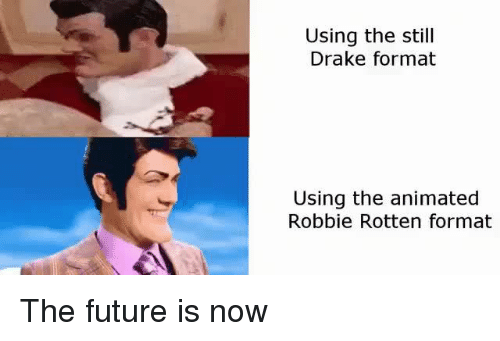 robbie rotten: Using the still  Drake format  Using the animated  Robbie Rotten format The future is now