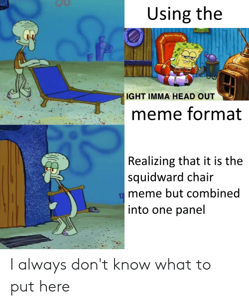 Chair Meme: Using the  Stle  IGHT IMMA HEAD OUT  meme format  Realizing that it is the  squidward chair  meme but combined  into one panel I always don't know what to put here
