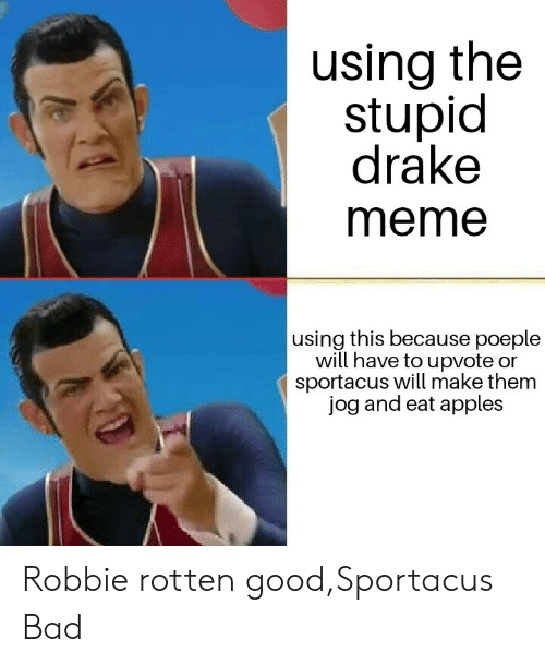 robbie rotten: using the  stupid  drake  meme  using this because poeple  will have to upvote or  sportacus will make them  jog and eat apples Robbie rotten good,Sportacus Bad