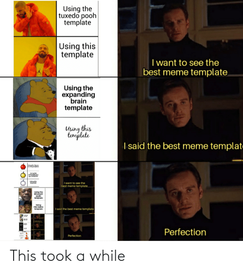 Expanding Brain: Using the  tuxedo pooh  template  Using this  template  I want to see the  best meme template,  Using the  expanding  brain  template  Using this  template  I said the best meme templat.  Lergthe  wilowdass  guy templae  Usrathis  template  I want to see the  best meme template.  Using the  Minecraft  apple  template  Using  this meme  template  I said the best meme template  Perfection  Perfection This took a while