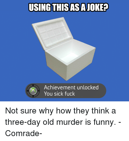 Vietnamball, Comrade, and Not Sure: USING THISASAJOKEP  Achievement unlocked  You sick fuck Not sure why how they think a three-day old murder is funny.          -Comrade-